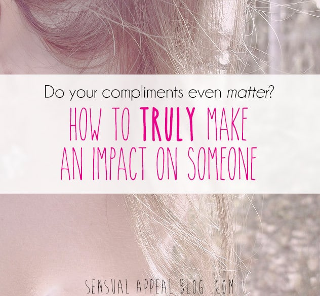 Do your compliments really even matter? How to truly make an impact on someone.