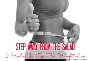 Step Away From The Salad! 5 Real-Life Tips For Weight Loss.