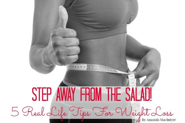 Step Away From The Salad! 5 Real Life Tips For Weight Loss.
