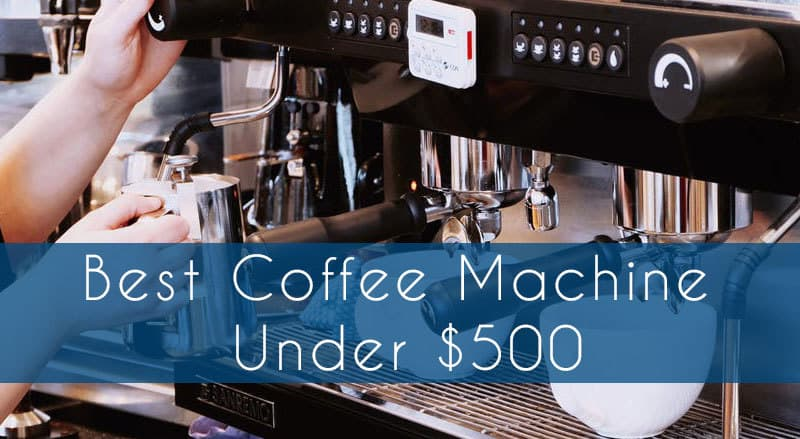 Best Coffee Machine Under $500