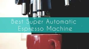 Best Super Automatic Espresso Machine
