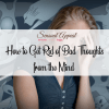 how to get rid of bad thoughts from the mind