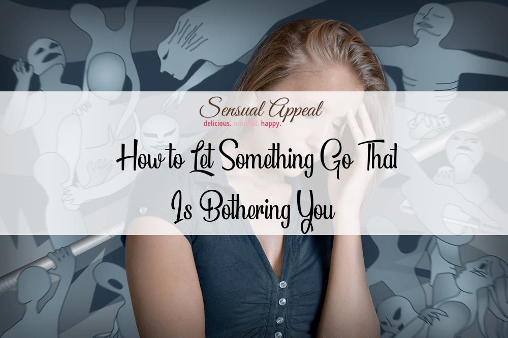 how to let something go that is bothering you