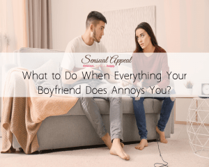 what to do when everything your boyfriend does annoys you